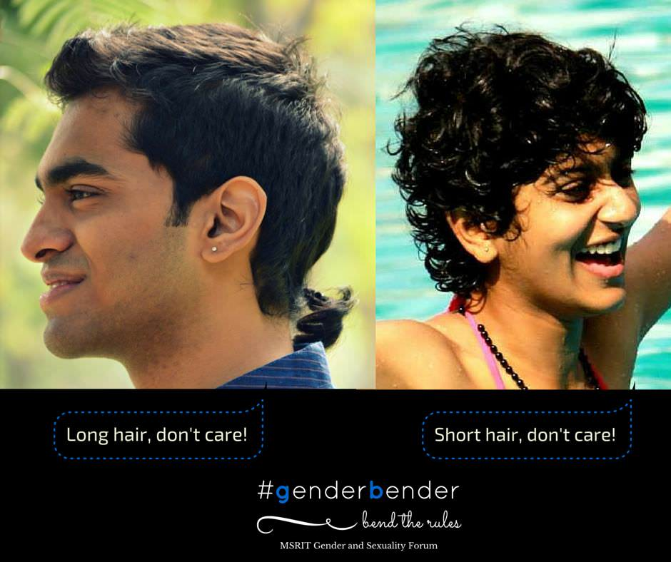 """I recently cut my hair to a short length. I was having a normal day at office until one of my colleagues came up to me and said ""Hi bro,wassup?""very unusually. I took it lightly but what pissed me off was when he went on to say that he'd call me brother till I grow my hair long. I cannot accept anyone addressing me as a boy because of my way of dressing, hair, or habits. "" - Neha Nair Payyur, MSRIT alum "" I keep growing out my hair now and then. And I've gotten used to the 'It looks so girlish or gay' comments."" - Sanath Gururaj B, PESIT The length of our hair doesn't define our gender orientations. Meet Tanmay Dangi and Manasi Iyer who choose to defy the stereotype attached to their respective genders in society."