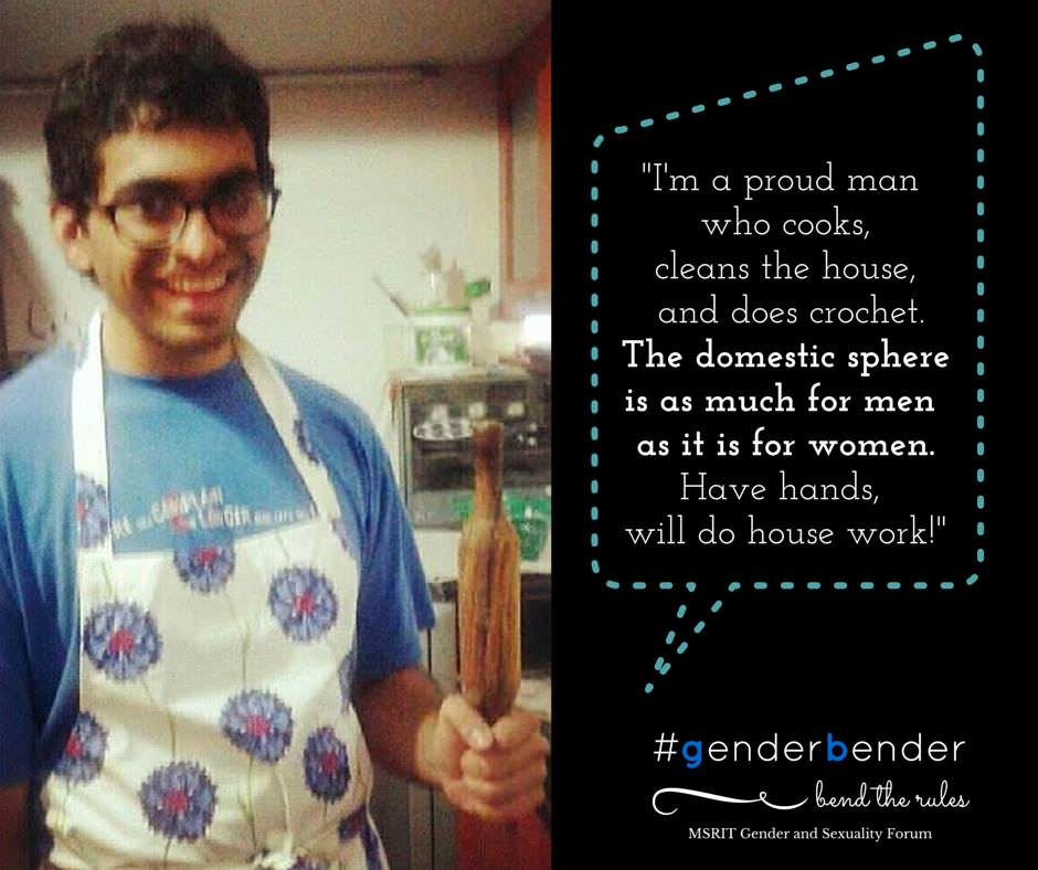 """Through most of college, I've had to delve into a lot of domestic work including sweeping, mopping, dusting, watering plants, laundry and even folding clothes. I must say I'm now wickedly good at all of the above and can turn professional. I've also begun to slowly take over the kitchen. I can now successfully cook for at least 10 people. And I love doing crochet work. (They call me domestic goddess). The domestic sphere is as much for men as it is for women."" - Tanmay Dangi, NLSIU"