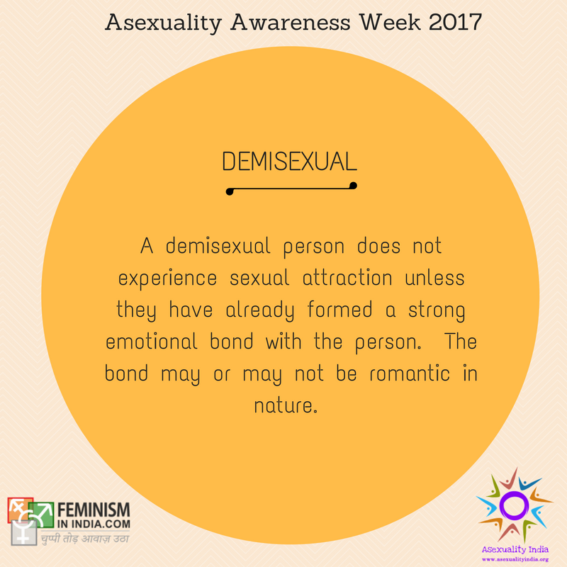 Demisexual: A demisexual person does not experience sexual attraction unless they have already formed a strong emotional bond with the person. The bond may or may not be romantic in nature.