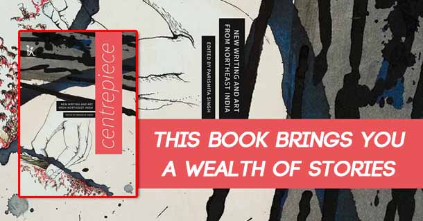 Book Excerpt: Centrepiece – New Writing And Art From Northeast India Edited By Parismita Singh
